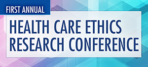 Center for Health Care Ethics Research Conference